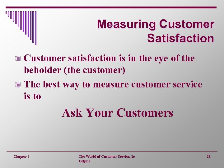 Measuring Customer Satisfaction Customer satisfaction is in the eye of the beholder (the customer)