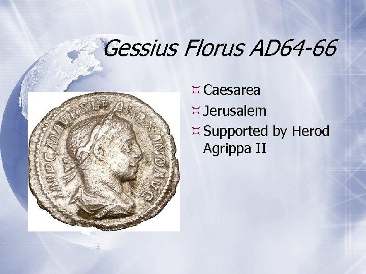 Gessius Florus AD 64 -66 Caesarea Jerusalem Supported by Herod Agrippa II