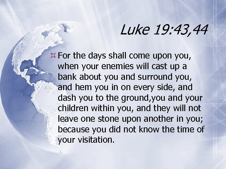 Luke 19: 43, 44 For the days shall come upon you, when your enemies