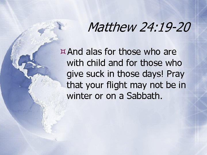 Matthew 24: 19 -20 And alas for those who are with child and for