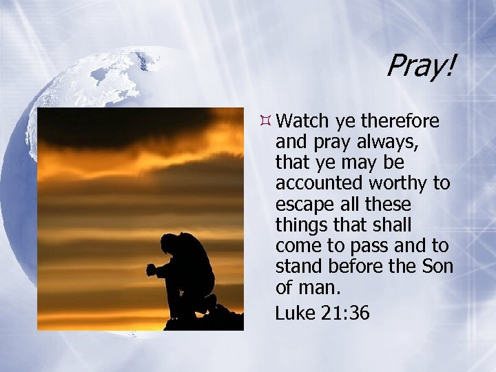 Pray! Watch ye therefore and pray always, that ye may be accounted worthy to