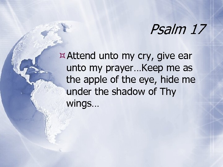 Psalm 17 Attend unto my cry, give ear unto my prayer…Keep me as the