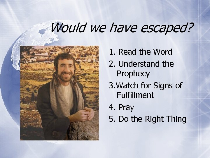 Would we have escaped? 1. Read the Word 2. Understand the Prophecy 3. Watch