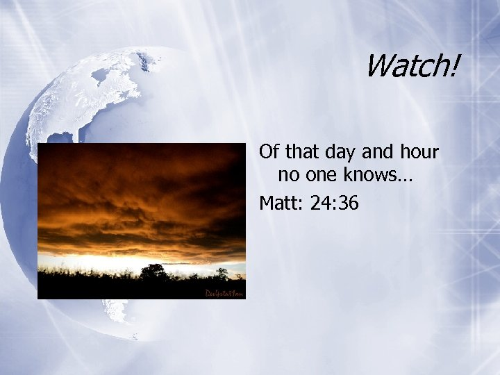 Watch! Of that day and hour no one knows… Matt: 24: 36