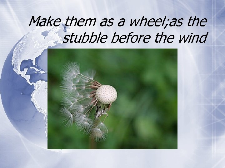 Make them as a wheel; as the stubble before the wind