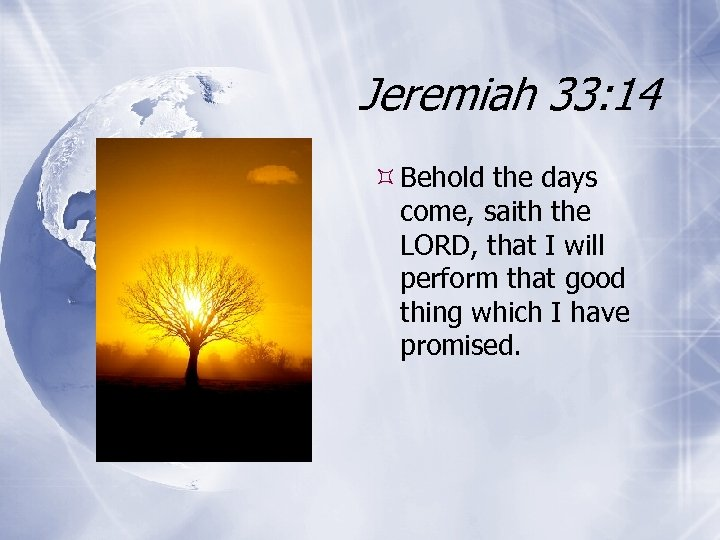 Jeremiah 33: 14 Behold the days come, saith the LORD, that I will perform