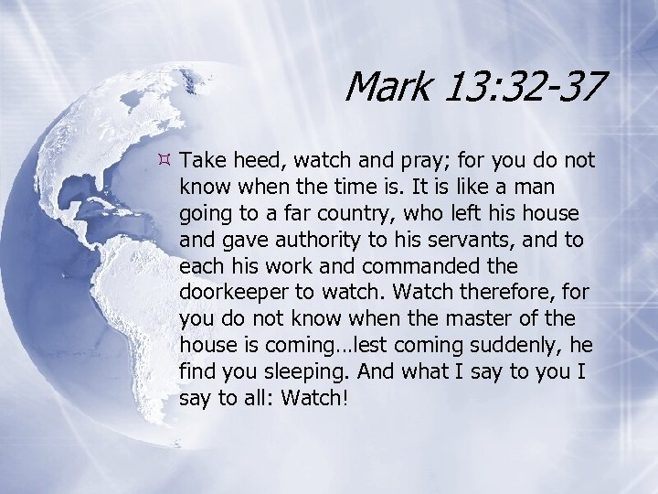 Mark 13: 32 -37 Take heed, watch and pray; for you do not know