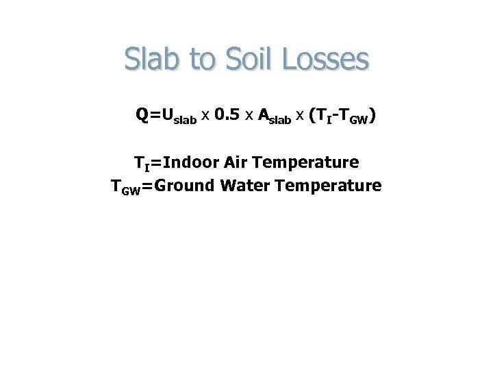 Slab to Soil Losses Q=Uslab x 0. 5 x Aslab x (TI-TGW) TI=Indoor Air