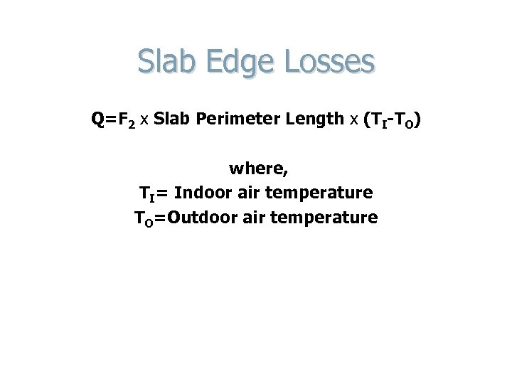 Slab Edge Losses Q=F 2 x Slab Perimeter Length x (TI-TO) where, TI= Indoor