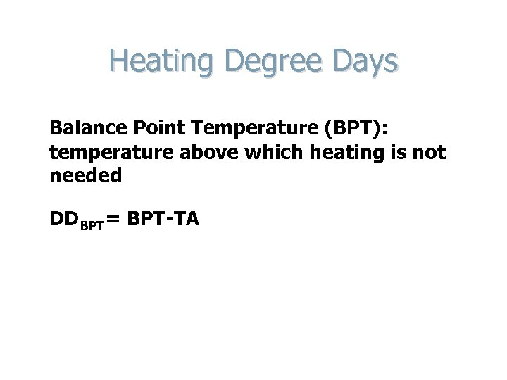 Heating Degree Days Balance Point Temperature (BPT): temperature above which heating is not needed