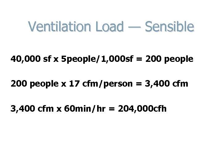 Ventilation Load — Sensible 40, 000 sf x 5 people/1, 000 sf = 200