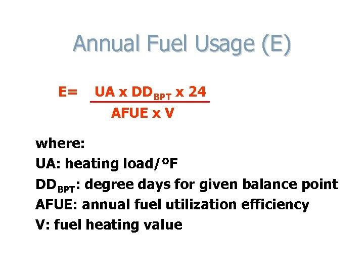 Annual Fuel Usage (E) E= UA x DDBPT x 24 AFUE x V where: