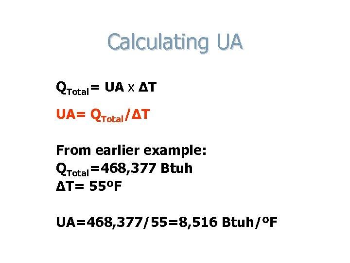 Calculating UA QTotal= UA x ΔT UA= QTotal/ΔT From earlier example: QTotal=468, 377 Btuh