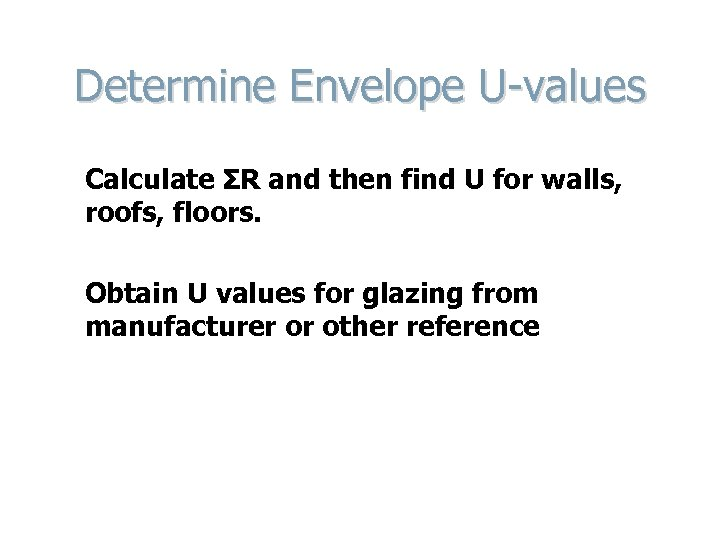 Determine Envelope U-values Calculate ΣR and then find U for walls, roofs, floors. Obtain