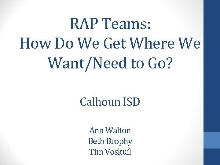 RAP Teams: How Do We Get Where We Want/Need to Go? Calhoun ISD Ann