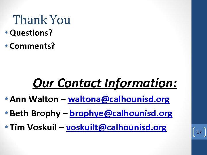 Thank You • Questions? • Comments? Our Contact Information: • Ann Walton – waltona@calhounisd.