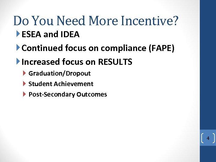 Do You Need More Incentive? ESEA and IDEA Continued focus on compliance (FAPE) Increased