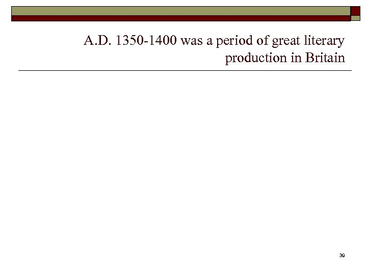 A. D. 1350 -1400 was a period of great literary production in Britain 39