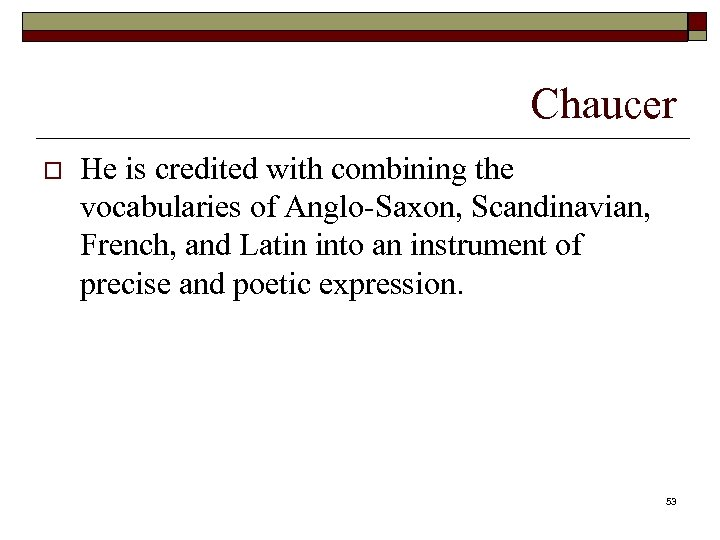 Chaucer o He is credited with combining the vocabularies of Anglo-Saxon, Scandinavian, French, and