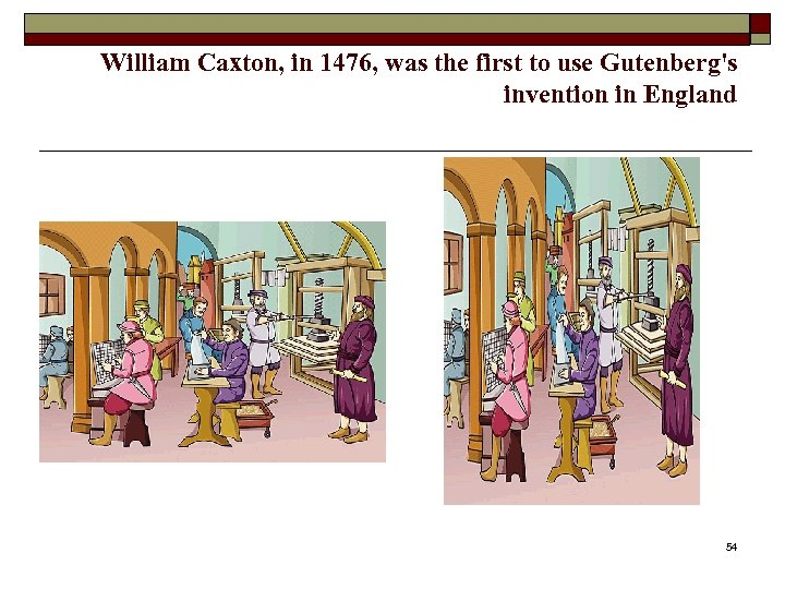 William Caxton, in 1476, was the first to use Gutenberg's invention in England 54