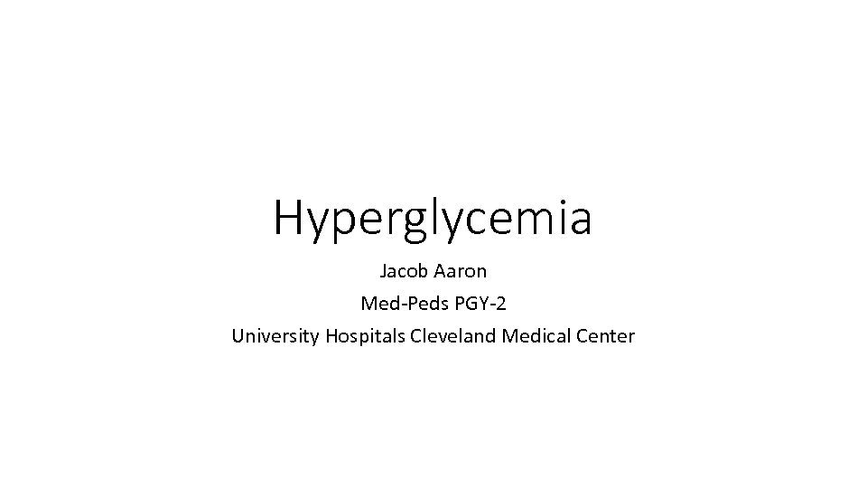 Hyperglycemia Jacob Aaron Med-Peds PGY-2 University Hospitals Cleveland Medical Center