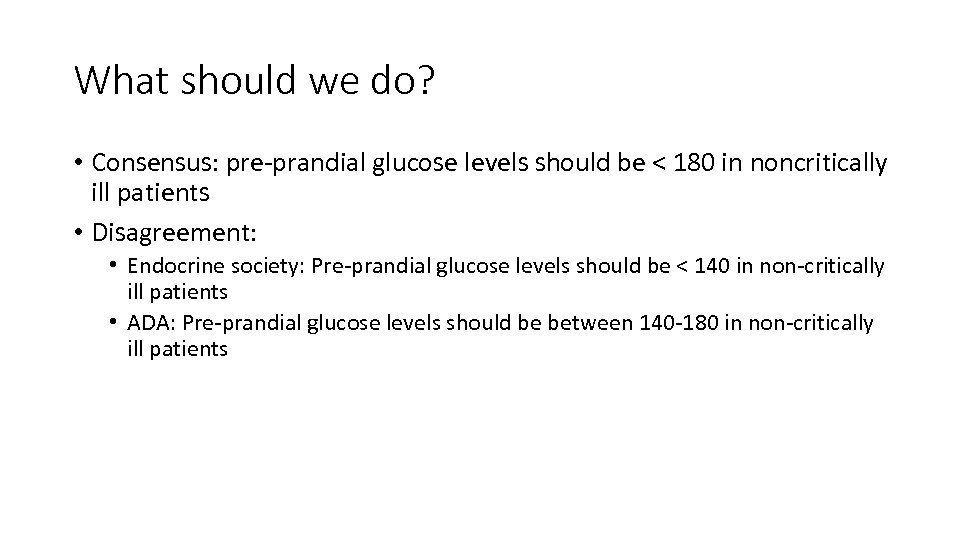 What should we do? • Consensus: pre-prandial glucose levels should be < 180 in