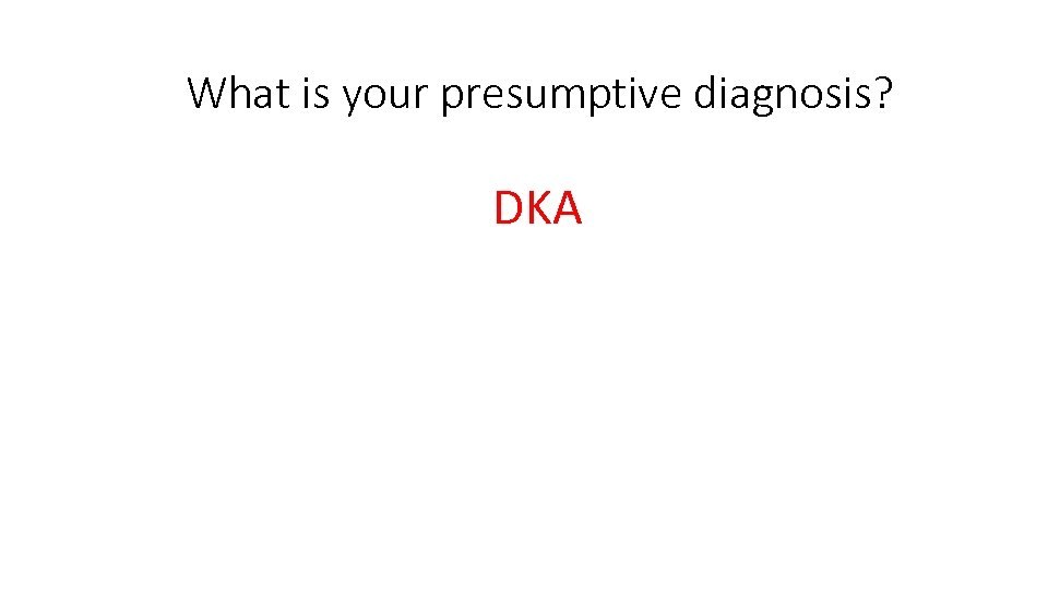 What is your presumptive diagnosis? DKA