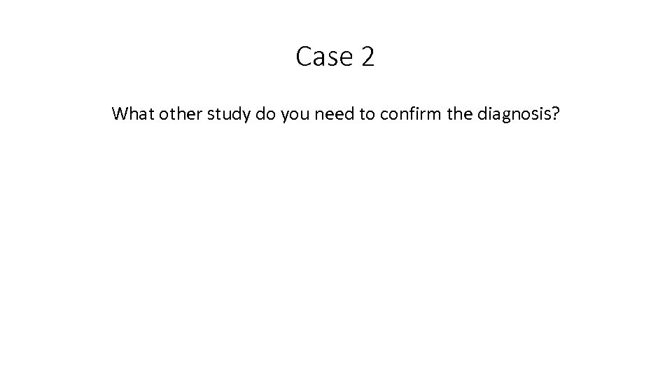 Case 2 What other study do you need to confirm the diagnosis?