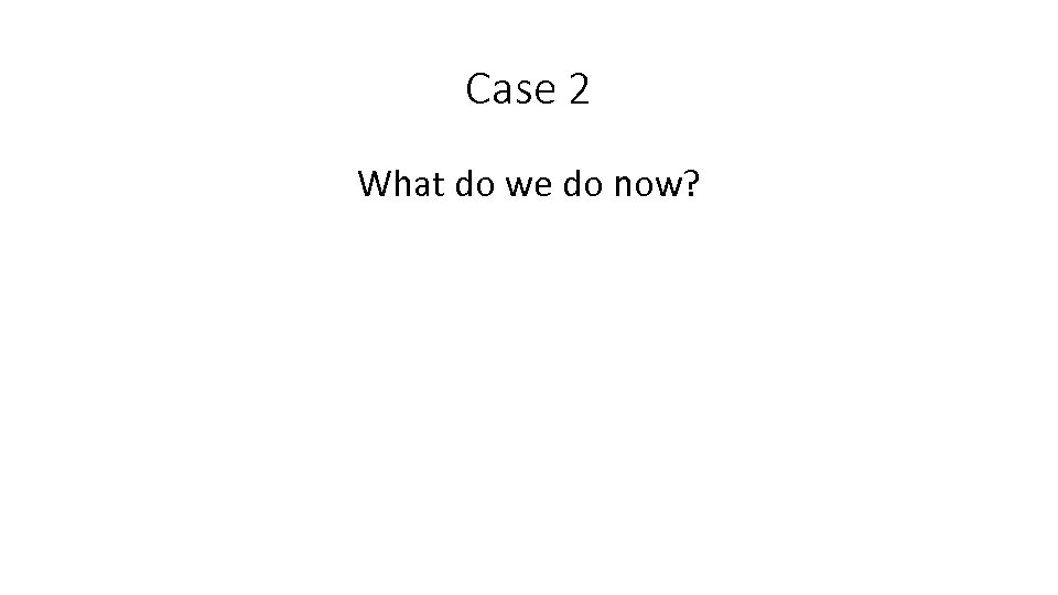 Case 2 What do we do now?