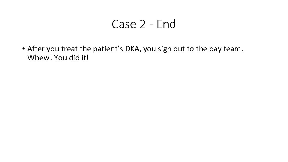 Case 2 - End • After you treat the patient's DKA, you sign out