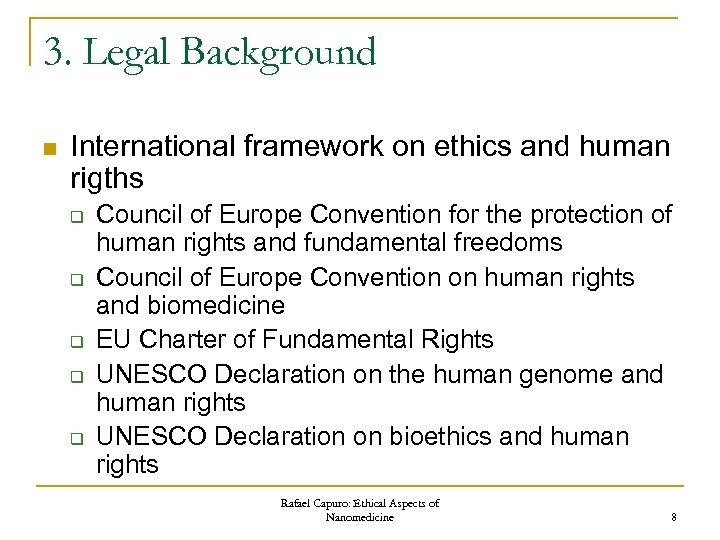 3. Legal Background n International framework on ethics and human rigths q q q