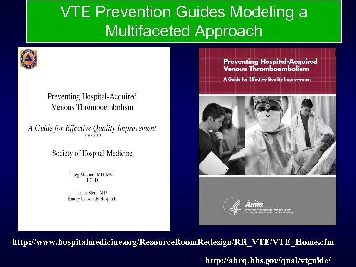 VTE Prevention Guides Modeling a Multifaceted Approach http: //www. hospitalmedicine. org/Resource. Room. Redesign/RR_VTE/VTE_Home. cfm