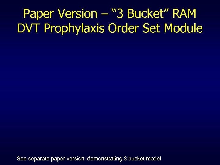 "Paper Version – "" 3 Bucket"" RAM DVT Prophylaxis Order Set Module See separate"