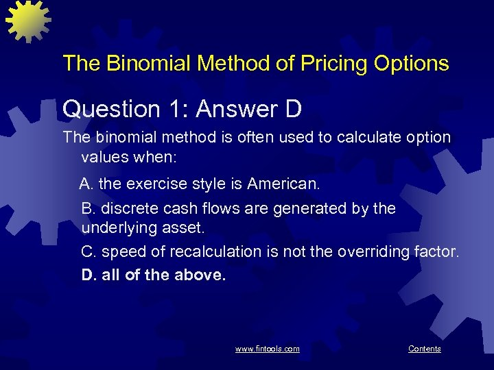 The Binomial Method of Pricing Options Question 1: Answer D The binomial method is