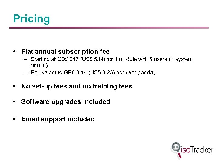 Pricing • Flat annual subscription fee – Starting at GB£ 317 (US$ 539) for