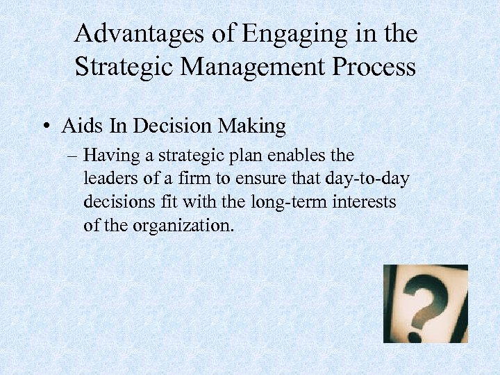 Advantages of Engaging in the Strategic Management Process • Aids In Decision Making –