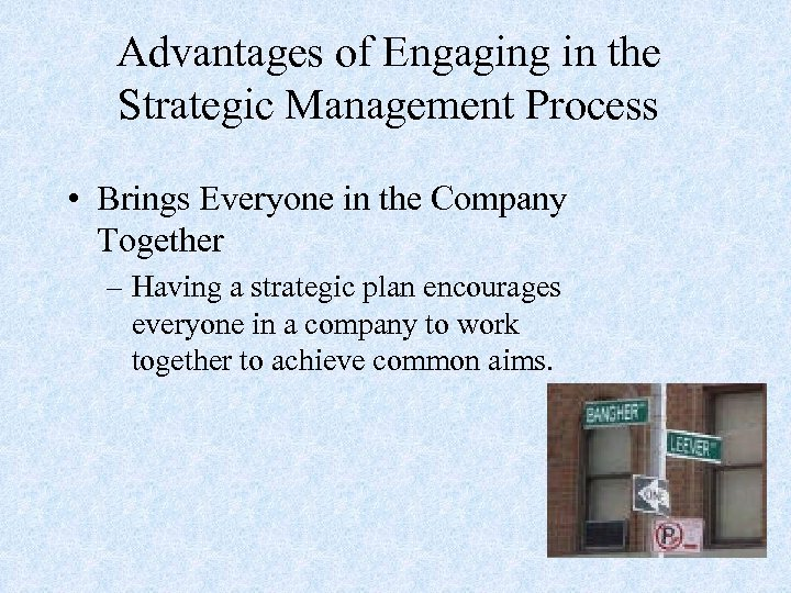 Advantages of Engaging in the Strategic Management Process • Brings Everyone in the Company