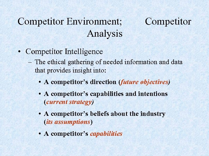 Competitor Environment; Competitor Analysis • Competitor Intelligence – The ethical gathering of needed information