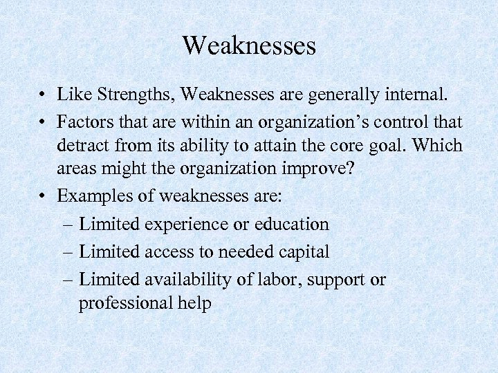 Weaknesses • Like Strengths, Weaknesses are generally internal. • Factors that are within an