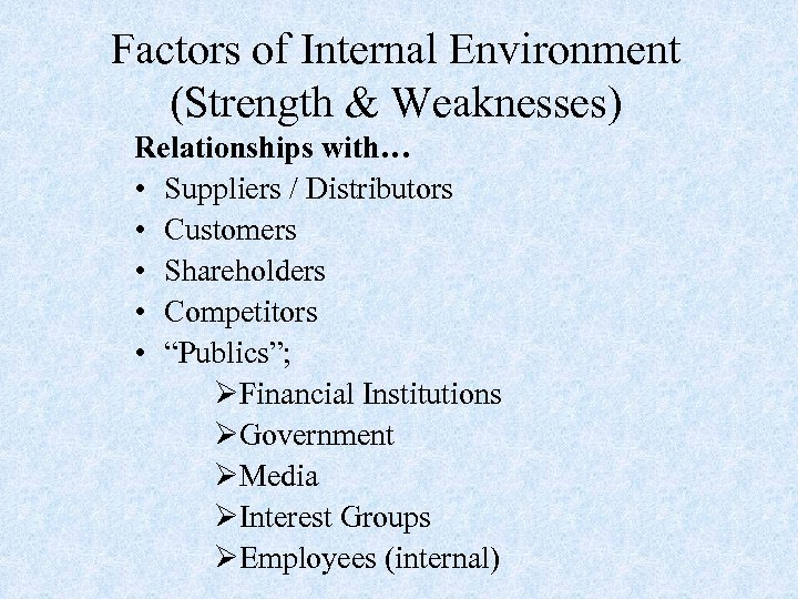 Factors of Internal Environment (Strength & Weaknesses) Relationships with… • Suppliers / Distributors •