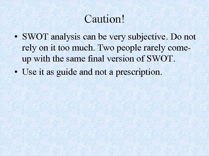 Caution! • SWOT analysis can be very subjective. Do not rely on it too