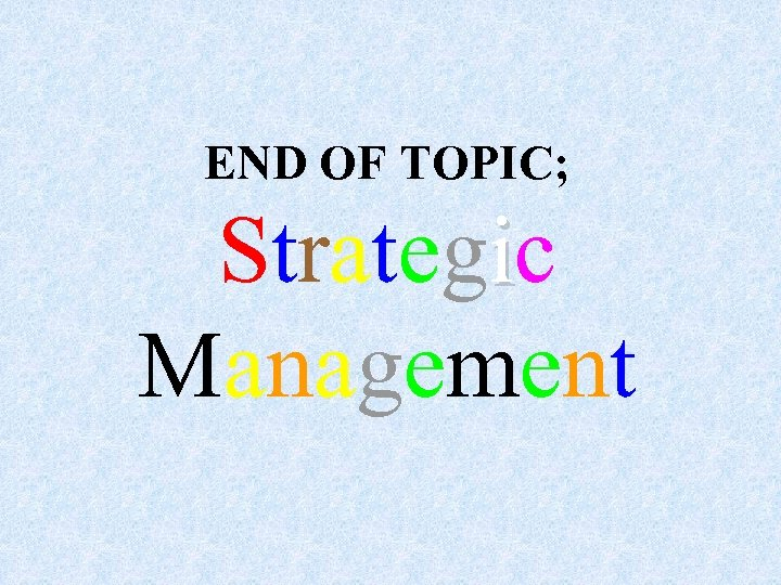 END OF TOPIC; Strategic Management