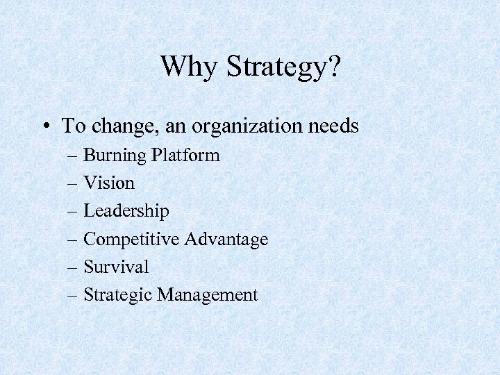 Why Strategy? • To change, an organization needs – Burning Platform – Vision –