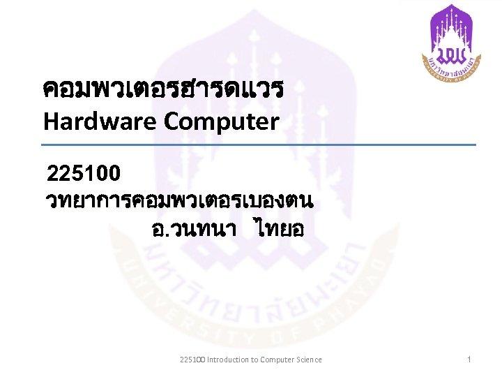 คอมพวเตอรฮารดแวร Hardware Computer 225100 วทยาการคอมพวเตอรเบองตน อ. วนทนา ไทยอ 225100 Introduction to Computer Science 1