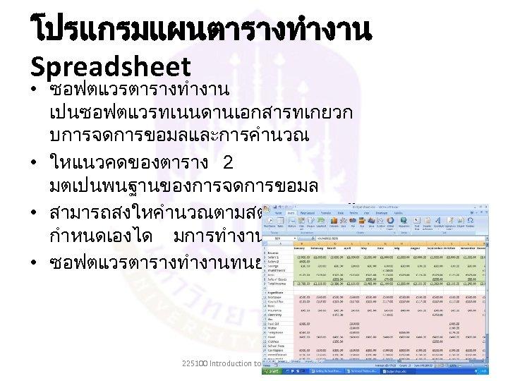 โปรแกรมแผนตารางทำงาน Spreadsheet • ซอฟตแวรตารางทำงาน เปนซอฟตแวรทเนนดานเอกสารทเกยวก บการจดการขอมลและการคำนวณ • ใหแนวคดของตาราง 2 มตเปนพนฐานของการจดการขอมล • สามารถสงใหคำนวณตามสตรหรอเงอนไขท กำหนดเองได มการทำงานแบบ