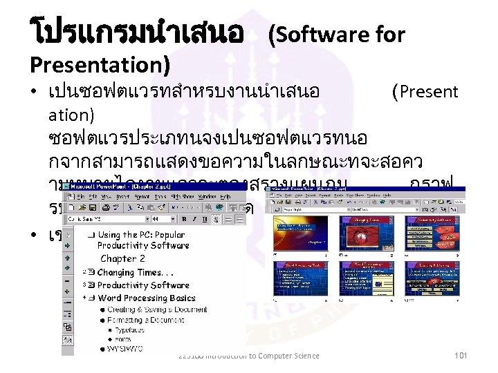 โปรแกรมนำเสนอ (Software for Presentation) • เปนซอฟตแวรทสำหรบงานนำเสนอ (Present ation) ซอฟตแวรประเภทนจงเปนซอฟตแวรทนอ กจากสามารถแสดงขอความในลกษณะทจะสอคว ามหมายไดงายแลวจะตองสรางแผนภม กราฟ รปภาพ การเคลอนไหวได