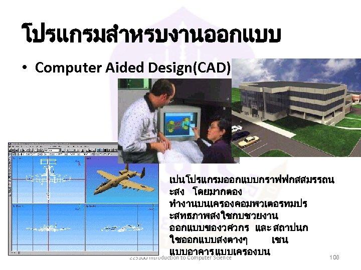 โปรแกรมสำหรบงานออกแบบ • Computer Aided Design(CAD) เปนโปรแกรมออกแบบกราฟฟกสสมรรถน ะสง โดยมากตอง ทำงานบนเครองคอมพวเตอรทมปร ะสทธภาพสงใชกบชวยงาน ออกแบบของวศวกร และ สถาปนก ใชออกแบบสงตางๆ