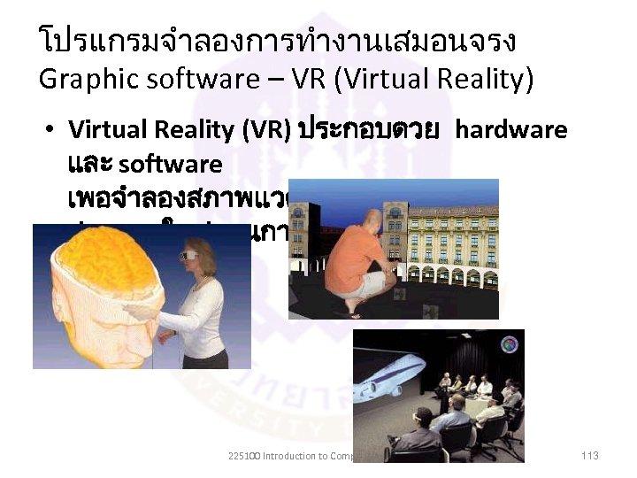 โปรแกรมจำลองการทำงานเสมอนจรง Graphic software – VR (Virtual Reality) • Virtual Reality (VR) ประกอบดวย hardware และ