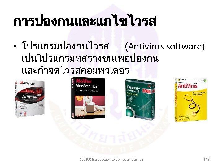 การปองกนและแกไขไวรส • โปรแกรมปองกนไวรส (Antivirus software) เปนโปรแกรมทสรางขนเพอปองกน และกำจดไวรสคอมพวเตอร 225100 Introduction to Computer Science 119