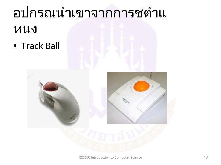 อปกรณนำเขาจากการชตำแ หนง • Track Ball 225100 Introduction to Computer Science 13